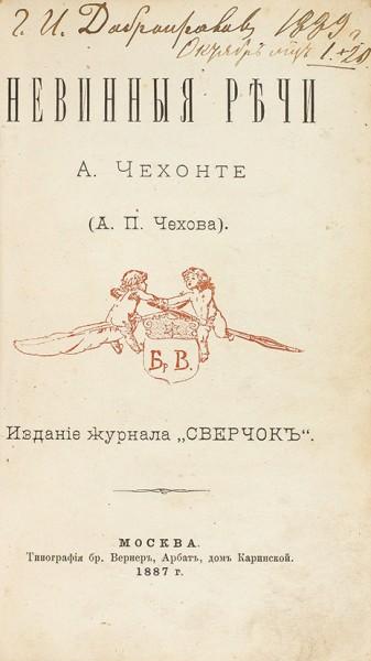 Невинные речи А. Чехонте (А.П. Чехова). М.: Издание журнала «Сверчок»; Тип. бр. Вернер, 1887.