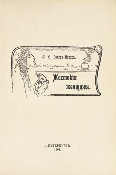 [История о мужских мучениях] Захер-Мазох, Л. ф. Жестокие женщины [Демонические женщины]. СПб.: Тип. Т-ва «Народная польза», 1908.