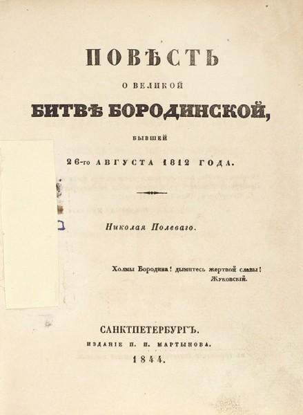Полевой, Н. Повесть о Великой битве Бородинской, бывшей 26-го августа 1812 года. СПб.: Издание П.И. Мартынова, 1844.
