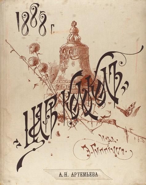 [В шелковом переплете] Царь-колокол: иллюстрированный календарь-альманах на 1888 г. М.: Издание Э.Э. Гиппиуса; Типо-лит. И.Н. Кушнерева и К°, 1887.