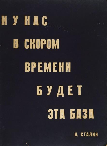 «И у нас в скором времени будет эта база. И. Сталин». Свердловск: Изд. Газеты «Уральский рабочий» и УралОГИЗа, 1932.