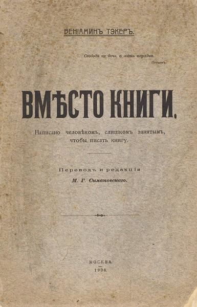 [Философский анархизм] Тэкер, В. Вместо книги. Написано человеком, слишком занятым, чтобы писать книгу / пер. М.Г. Симановского. М.: Тип. А.П. Поплавского, 1908.