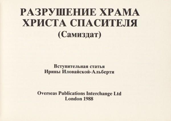 Разрушение храма Христа Спасителя. (Самиздат) / вступ. ст. Ирины Иловайской-Альберти. Лондон: Overseas Publications Interchange Ltd, 1988.