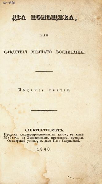 Два помещика, или Следствия модного воспитания. 3-е изд. СПб., 1840.