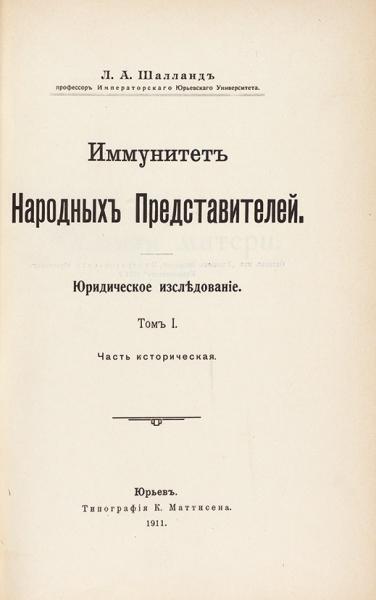 Шалланд, Л.А. Иммунитет народных представителей. Юридическое исследование. В 2 т. Т. 1-2. Юрьев: Тип. К. Маттисена, 1911-1913.