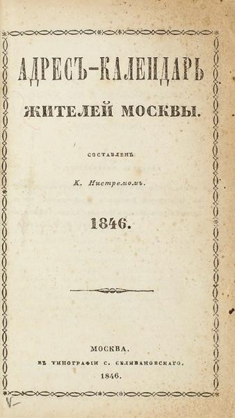 Адрес-календарь жителей Москвы на1846 год/ сост. К.Нистрем. М.: ВТип. М.Селивановского, 1846.