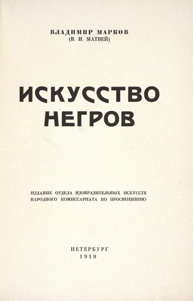 Марков, В. (В.И. Матвей). Искусство негров. Пб.: Издание отд. изобр. искусств Наркомпроса, 1919.