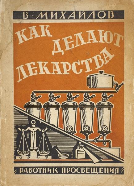 Михайлов, В.Как делают лекарства. М.: Изд-во «Работник просвещения», 1927.