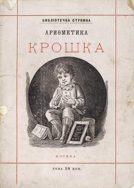 Деркачев, И.Арифметика крошка. М.: Издание А.Д. Ступина, 1885.