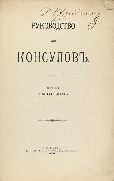 Горяинов, С.М. Руководство для консулов. СПб.: Тип. И.Н. Скороходова, 1903.