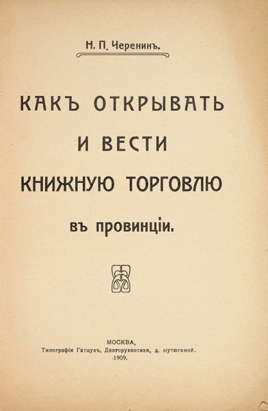 Черенин, Н.П. Как открывать ивести книжную торговлю впровинции. М.: Тип. Н-ва Гатцук, 1909.