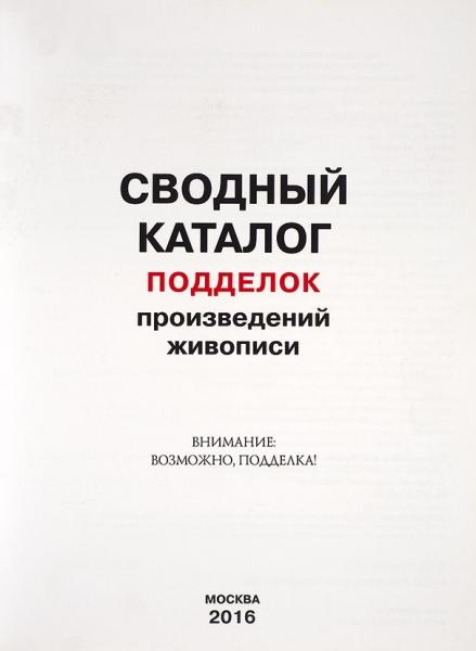 Сводный каталог подделок произведений живописи. Внимание: возможно, подделка! М., 2016.