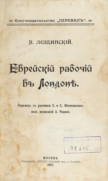 [«Еврея негубит богатство инеизводит бедность»] Лещинский. Я.Еврейский рабочий вЛондоне. М.: Тип. «Труд», 1907.