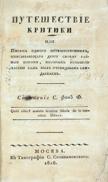 [Ферельцт, С.К.] Путешествие критики, или Письма одного путешественника, описывающего другу своему разные пороки, которых большею частью сам был очевидным свидетелем/ соч. С. фон Ф.М.: ВТип. С.Селивановского, 1818.