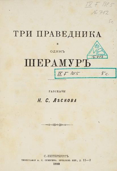 Лесков, Н.С. Три праведника иодин Шерамур. Рассказы. СПб.: Тип. А.С. Суворина, 1880.