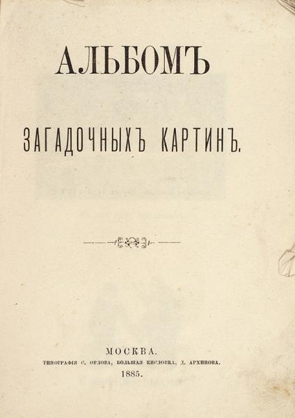 [Ведьма неведьма, аочень похожа натещу] Альбом загадочных картин. М.: Тип. С.Орлова, 1885.